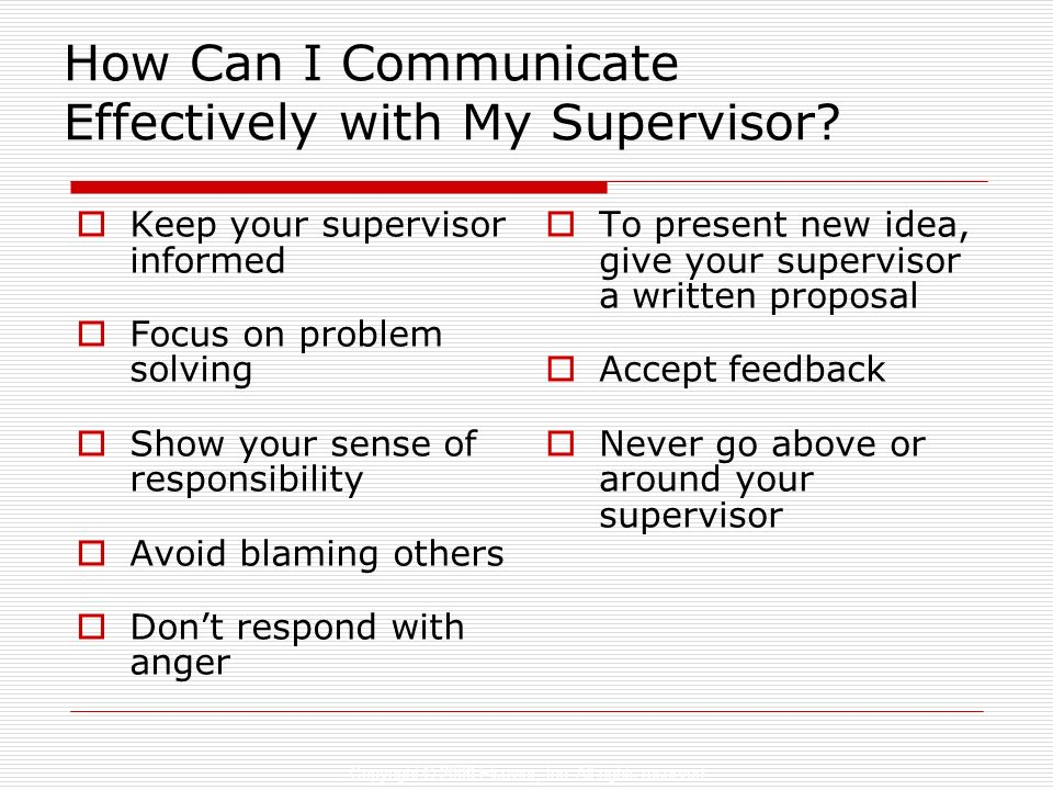 Copyright © 2006 Elsevier, Inc. All rights reserved How Can I Communicate Effectively with My Supervisor? Keep your supervisor informed Focus on probl