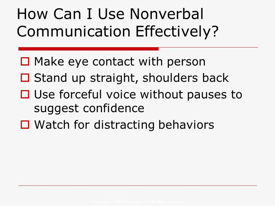Copyright © 2006 Elsevier, Inc. All rights reserved How Can I Use Nonverbal Communication Effectively? Make eye contact with person Stand up straight,
