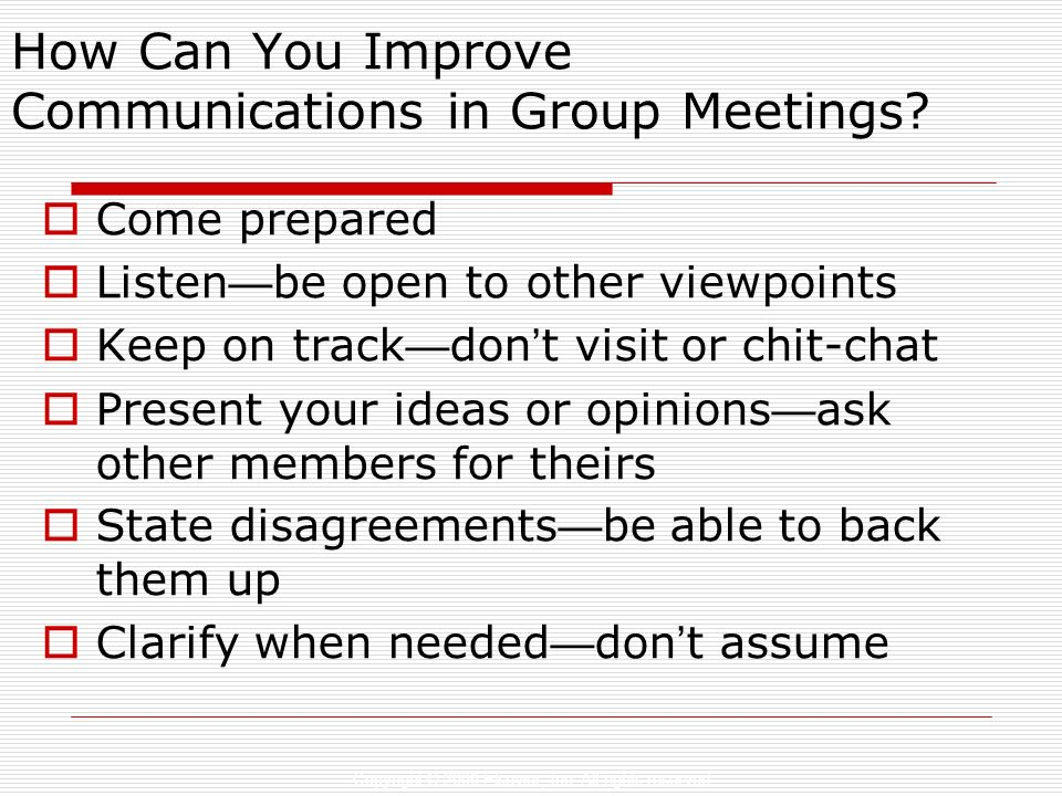 Copyright © 2006 Elsevier, Inc. All rights reserved How Can You Improve Communications in Group Meetings? Come prepared Listen be open to other viewpo