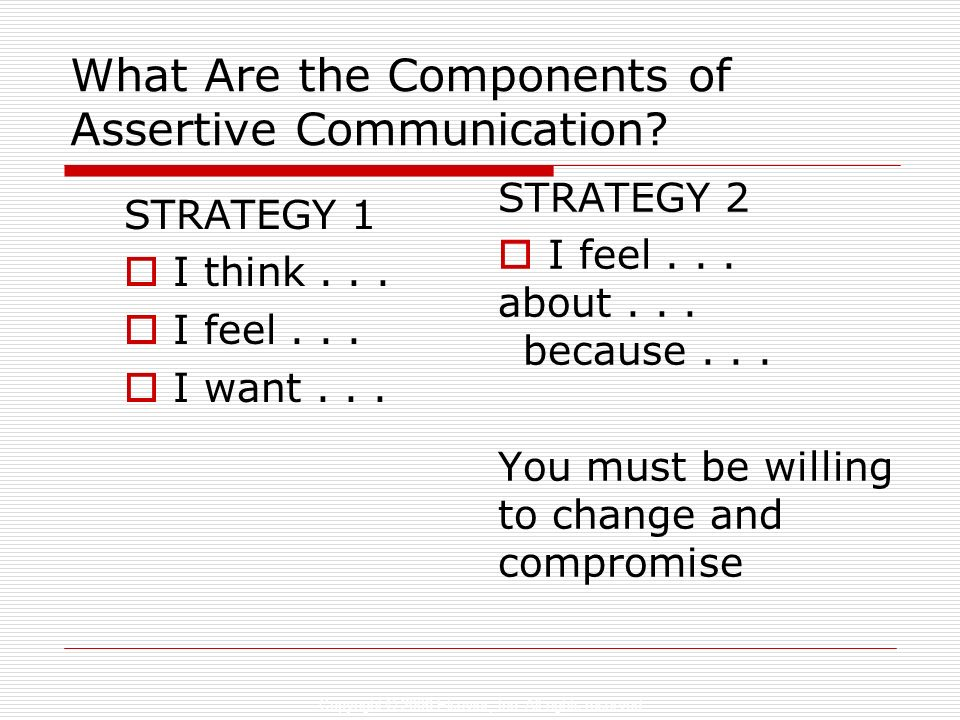 Copyright © 2006 Elsevier, Inc. All rights reserved What Are the Components of Assertive Communication? STRATEGY 1 I think... I feel... I want... STRA