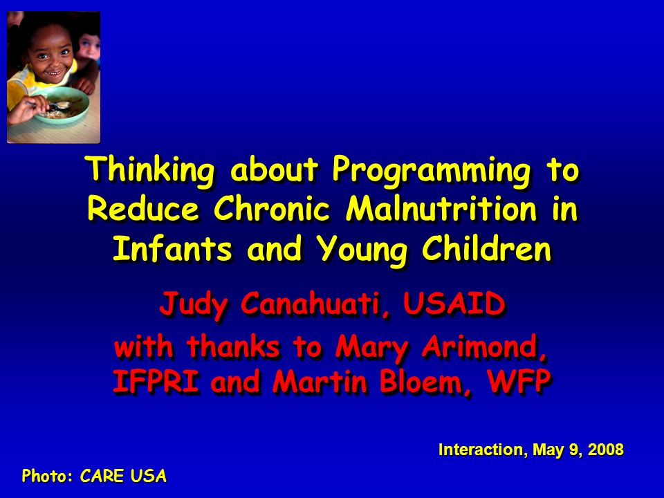 Thinking about Programming to Reduce Chronic Malnutrition in Infants and Young Children Judy Canahuati, USAID with thanks to Mary Arimond, IFPRI and Martin Bloem, WFP Judy Canahuati, USAID with thanks to Mary Arimond, IFPRI and Martin Bloem, WFP Interaction, May 9, 2008 Photo: CARE USA