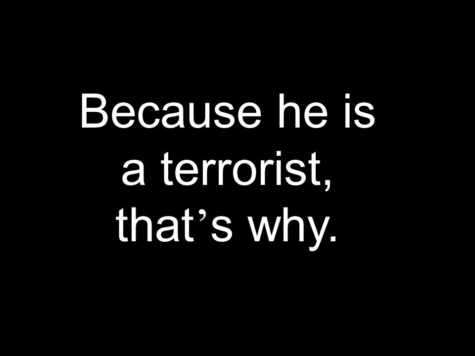 Because he is a terrorist, that s why.