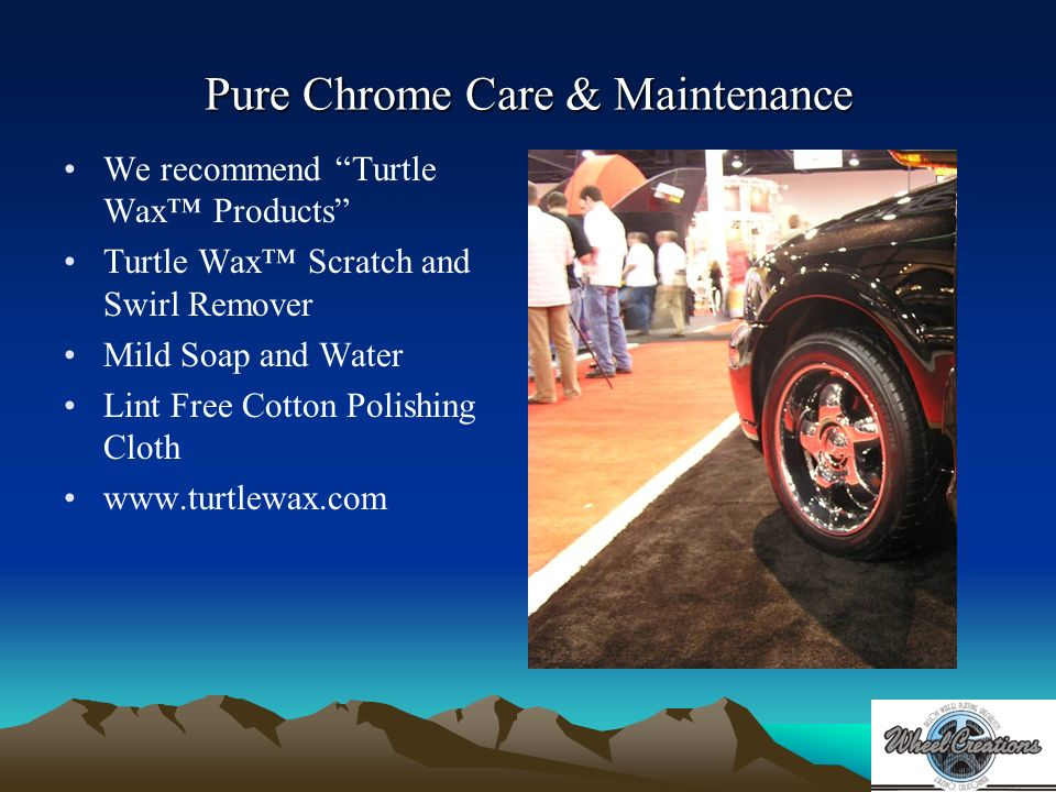 Pure Chrome Care & Maintenance We recommend Turtle Wax Products Turtle Wax Scratch and Swirl Remover Mild Soap and Water Lint Free Cotton Polishing Cloth