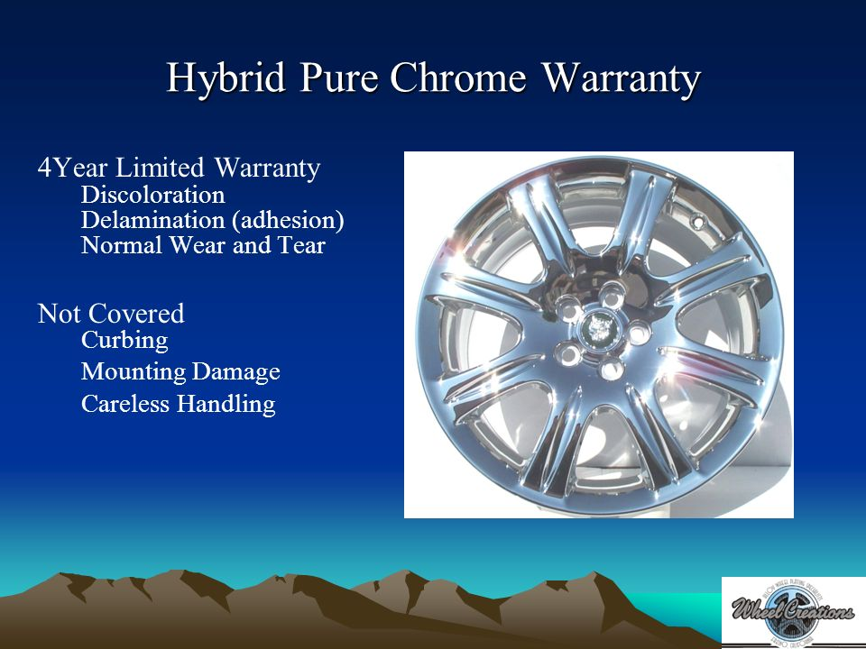 Hybrid Pure Chrome Warranty 4Year Limited Warranty Discoloration Delamination (adhesion) Normal Wear and Tear Not Covered Curbing Mounting Damage Careless Handling