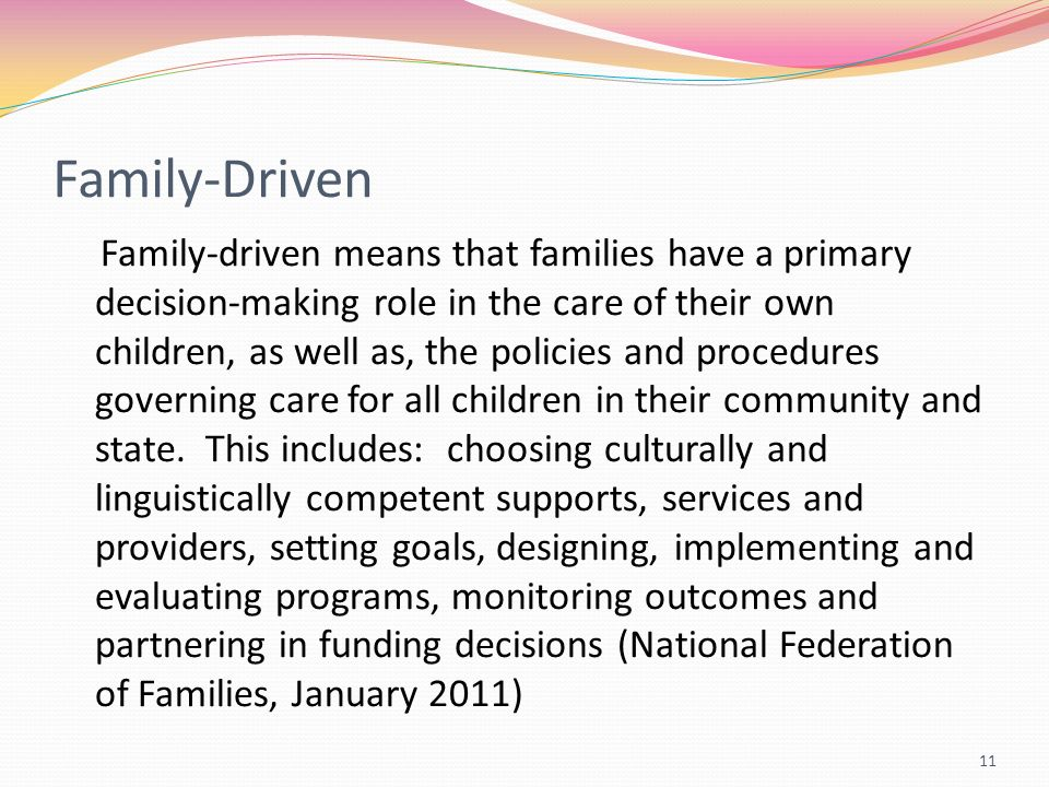 Family-Driven Family-driven means that families have a primary decision-making role in the care of their own children, as well as, the policies and pr