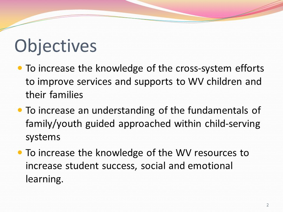 Objectives To increase the knowledge of the cross-system efforts to improve services and supports to WV children and their families To increase an und