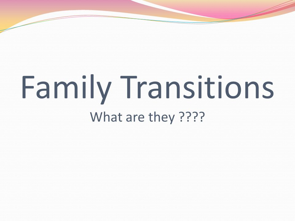 Family Transitions What are they ????