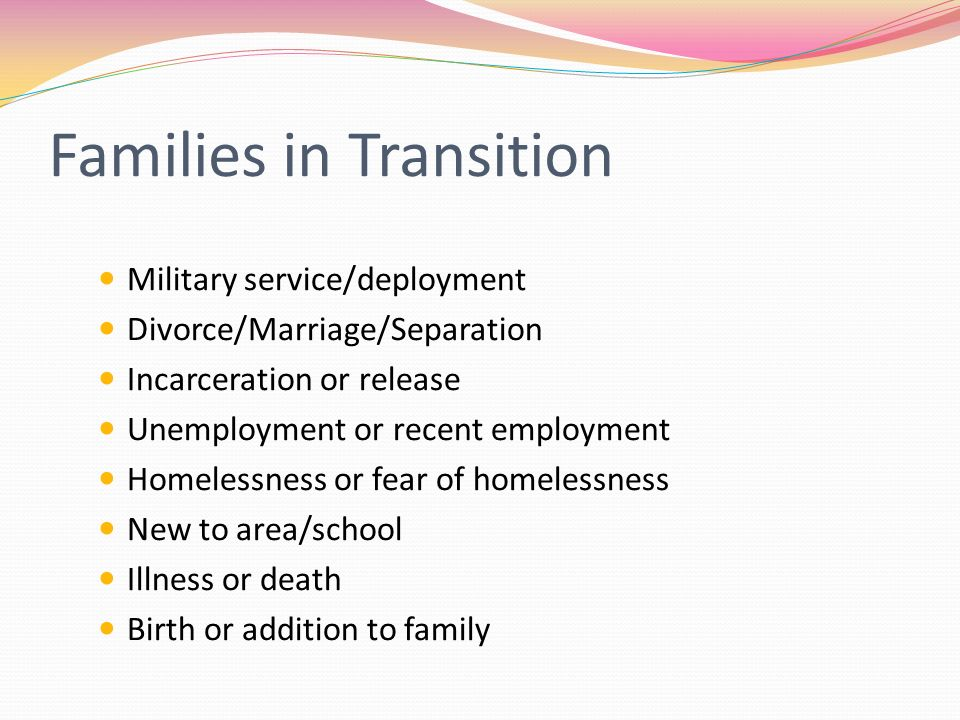 Families in Transition Military service/deployment Divorce/Marriage/Separation Incarceration or release Unemployment or recent employment Homelessness or fear of homelessness New to area/school Illness or death Birth or addition to family