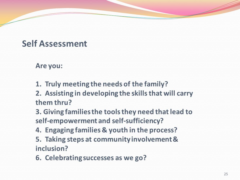 25 Self Assessment Are you: 1. Truly meeting the needs of the family? 2. Assisting in developing the skills that will carry them thru? 3. Giving famil
