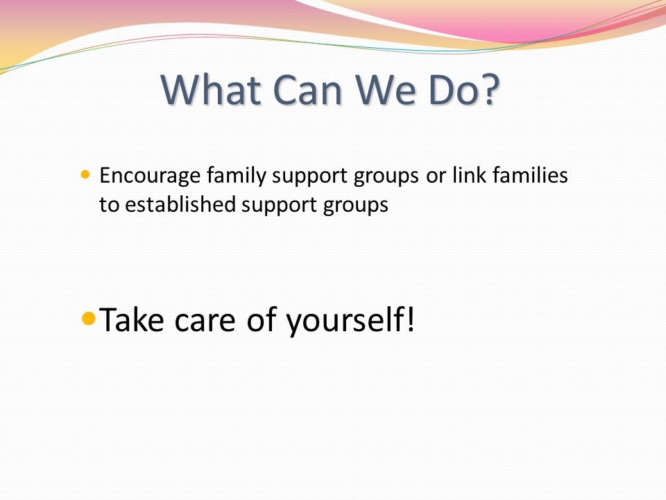 What Can We Do? Encourage family support groups or link families to established support groups Take care of yourself!