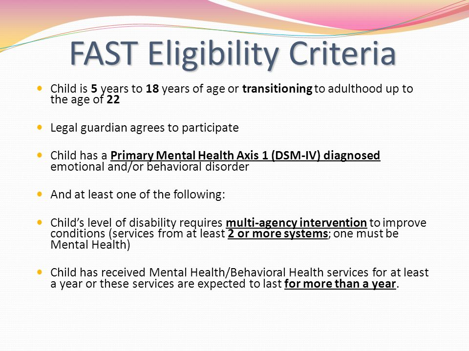 FAST Eligibility Criteria FAST Eligibility Criteria Child is 5 years to 18 years of age or transitioning to adulthood up to the age of 22 Legal guardian agrees to participate Child has a Primary Mental Health Axis 1 (DSM-IV) diagnosed emotional and/or behavioral disorder And at least one of the following: Childs level of disability requires multi-agency intervention to improve conditions (services from at least 2 or more systems; one must be Mental Health) Child has received Mental Health/Behavioral Health services for at least a year or these services are expected to last for more than a year.