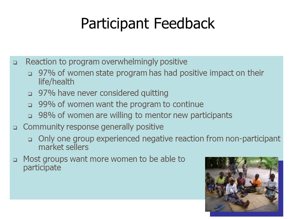 Participant Feedback Reaction to program overwhelmingly positive 97% of women state program has had positive impact on their life/health 97% have never considered quitting 99% of women want the program to continue 98% of women are willing to mentor new participants Community response generally positive Only one group experienced negative reaction from non-participant market sellers Most groups want more women to be able to participate