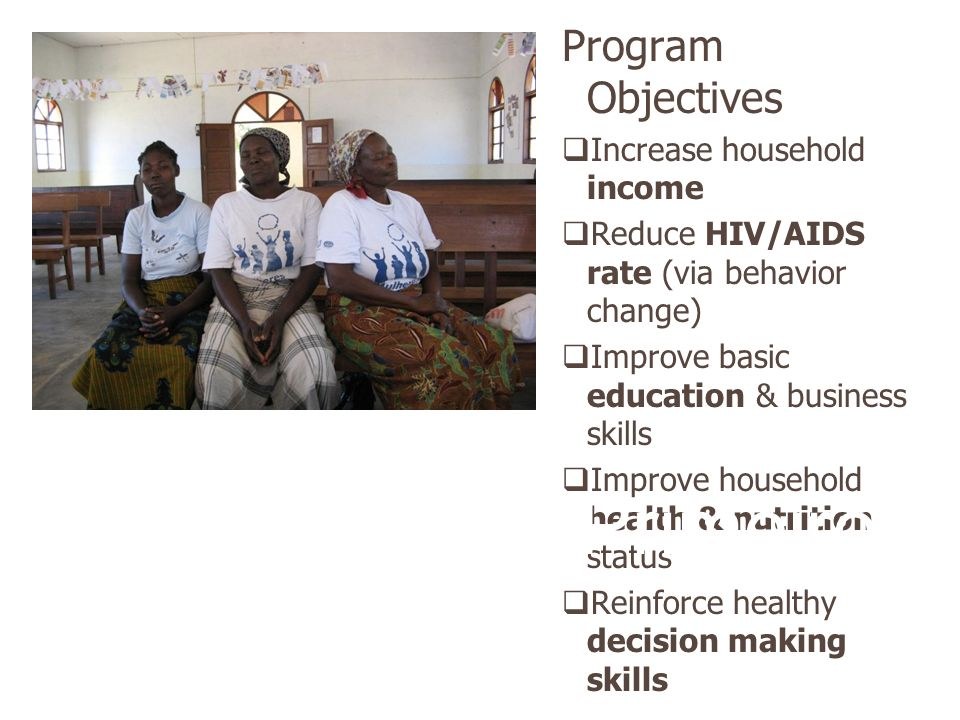 Program Objectives Increase household income Reduce HIV/AIDS rate (via behavior change) Improve basic education & business skills Improve household health & nutrition status Reinforce healthy decision making skills Mulheres Primeiro