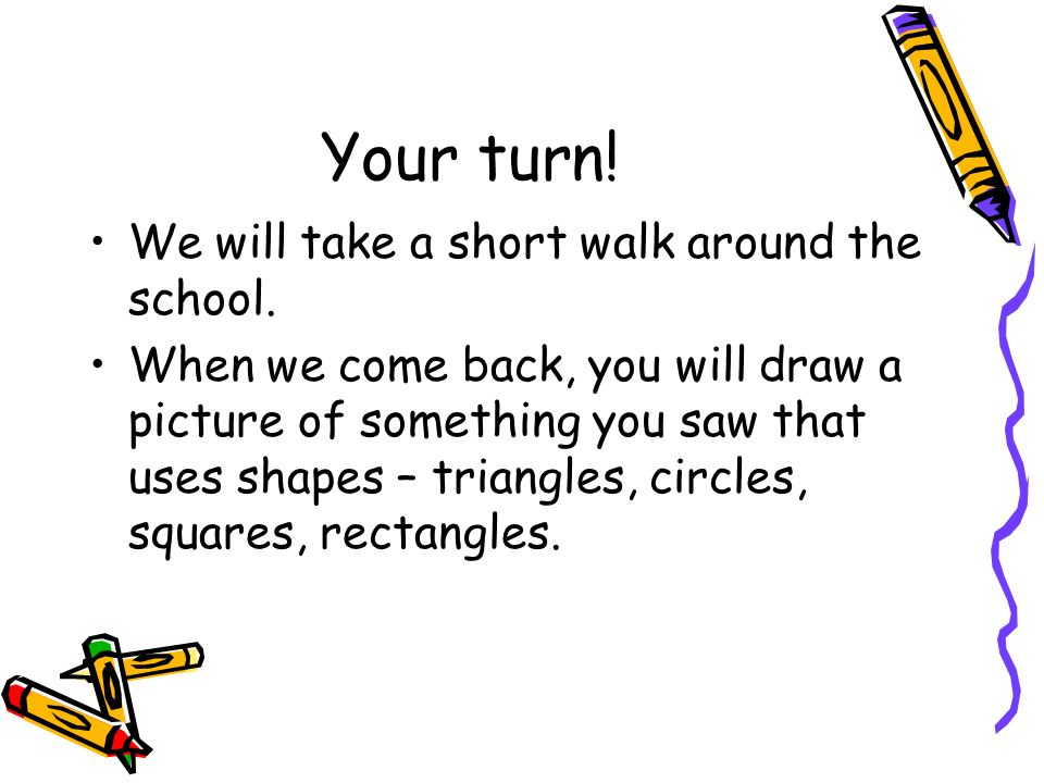 Your turn! We will take a short walk around the school. When we come back, you will draw a picture of something you saw that uses shapes – triangles,