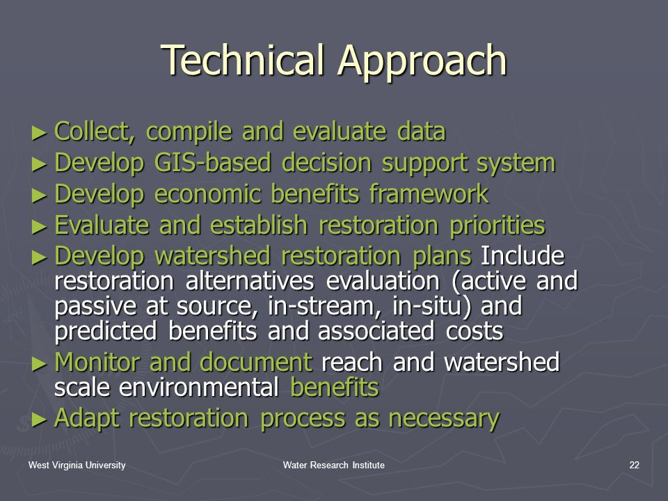 West Virginia UniversityWater Research Institute22 Technical Approach Collect, compile and evaluate data Collect, compile and evaluate data Develop GIS-based decision support system Develop GIS-based decision support system Develop economic benefits framework Develop economic benefits framework Evaluate and establish restoration priorities Evaluate and establish restoration priorities Develop watershed restoration plans Include restoration alternatives evaluation (active and passive at source, in-stream, in-situ) and predicted benefits and associated costs Develop watershed restoration plans Include restoration alternatives evaluation (active and passive at source, in-stream, in-situ) and predicted benefits and associated costs Monitor and document reach and watershed scale environmental benefits Monitor and document reach and watershed scale environmental benefits Adapt restoration process as necessary Adapt restoration process as necessary