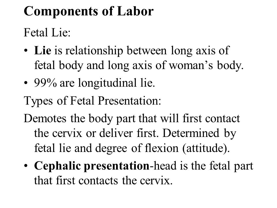 Components of Labor Fetal Lie: Lie is relationship between long axis of fetal body and long axis of womans body. 99% are longitudinal lie. Types of Fe