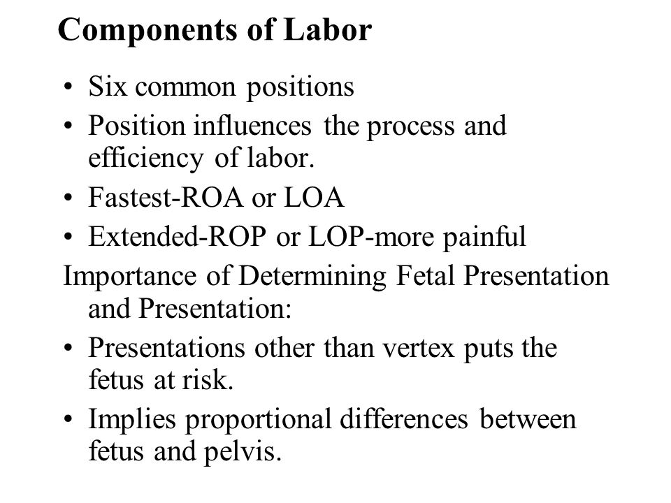 Components of Labor Six common positions Position influences the process and efficiency of labor. Fastest-ROA or LOA Extended-ROP or LOP-more painful