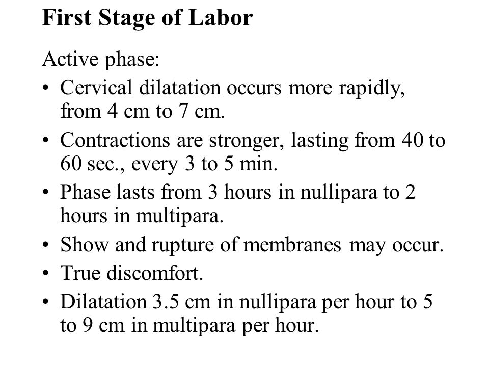 First Stage of Labor Active phase: Cervical dilatation occurs more rapidly, from 4 cm to 7 cm. Contractions are stronger, lasting from 40 to 60 sec.,