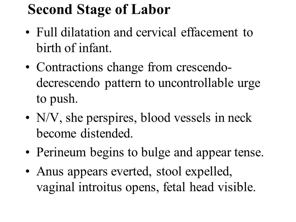 Second Stage of Labor Full dilatation and cervical effacement to birth of infant. Contractions change from crescendo- decrescendo pattern to uncontrol