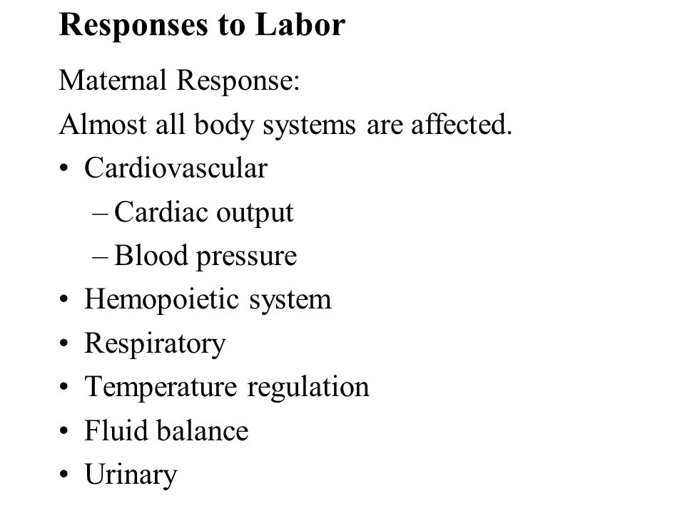Responses to Labor Maternal Response: Almost all body systems are affected. Cardiovascular –Cardiac output –Blood pressure Hemopoietic system Respirat