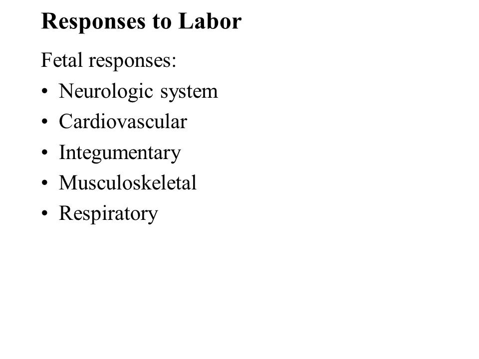 Responses to Labor Fetal responses: Neurologic system Cardiovascular Integumentary Musculoskeletal Respiratory