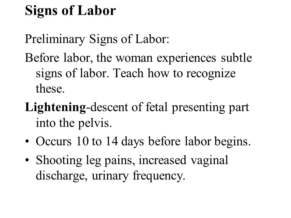 Signs of Labor Preliminary Signs of Labor: Before labor, the woman experiences subtle signs of labor. Teach how to recognize these. Lightening-descent