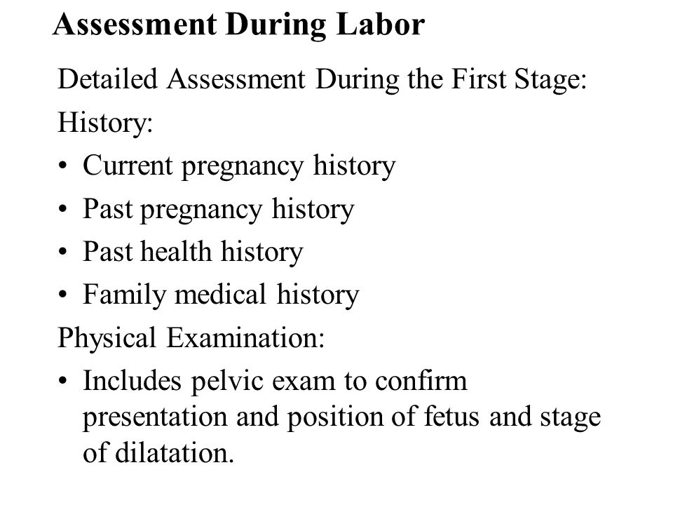 Assessment During Labor Detailed Assessment During the First Stage: History: Current pregnancy history Past pregnancy history Past health history Fami