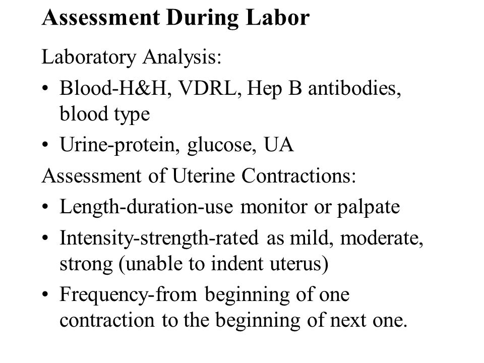 Assessment During Labor Laboratory Analysis: Blood-H&H, VDRL, Hep B antibodies, blood type Urine-protein, glucose, UA Assessment of Uterine Contractio