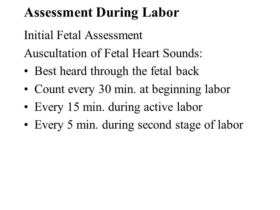 Assessment During Labor Initial Fetal Assessment Auscultation of Fetal Heart Sounds: Best heard through the fetal back Count every 30 min. at beginnin