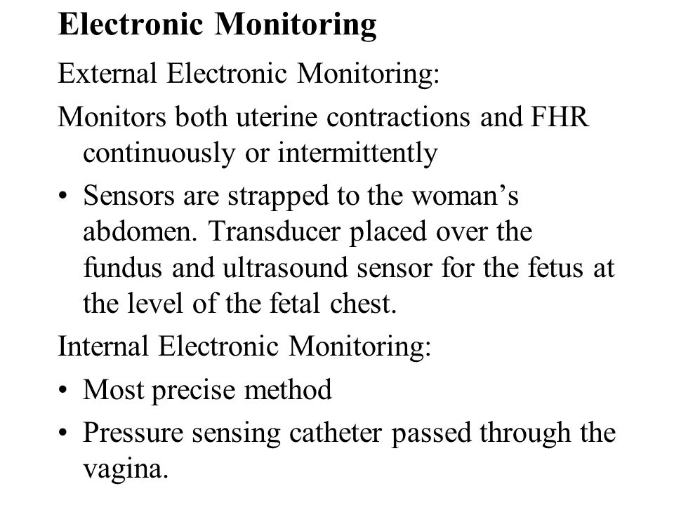 Electronic Monitoring External Electronic Monitoring: Monitors both uterine contractions and FHR continuously or intermittently Sensors are strapped t