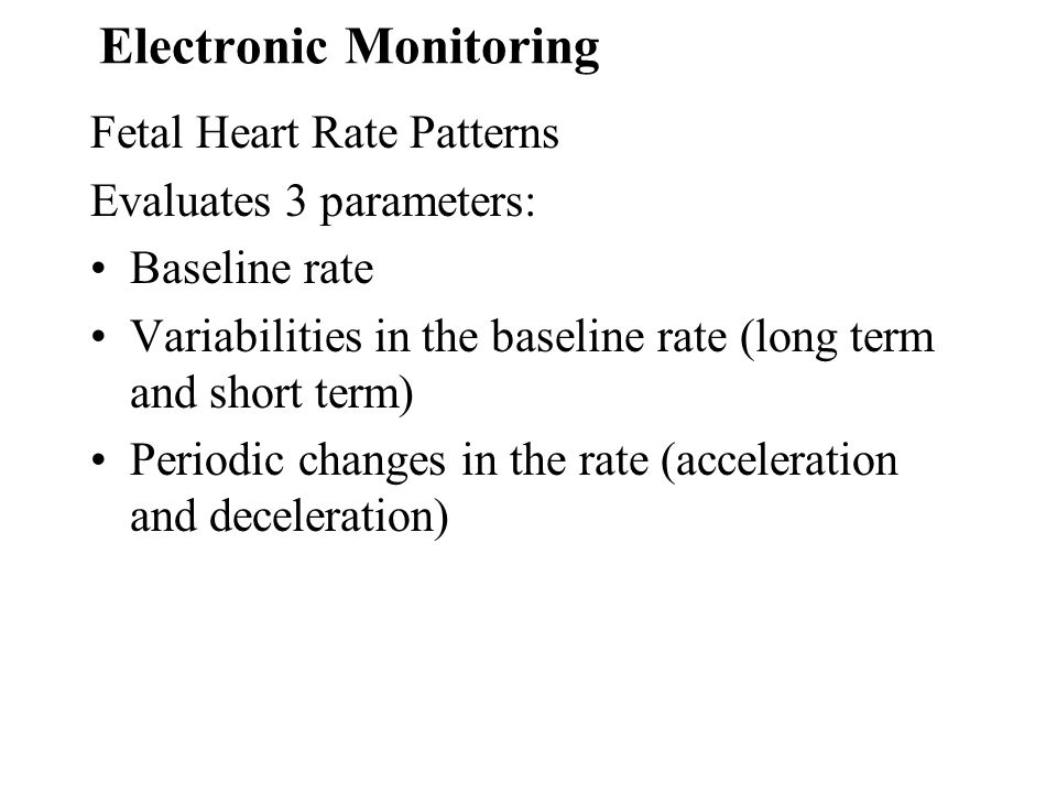 Electronic Monitoring Fetal Heart Rate Patterns Evaluates 3 parameters: Baseline rate Variabilities in the baseline rate (long term and short term) Pe