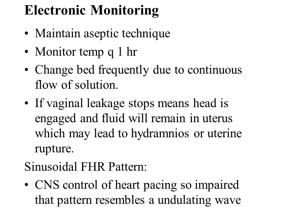 Electronic Monitoring Maintain aseptic technique Monitor temp q 1 hr Change bed frequently due to continuous flow of solution. If vaginal leakage stop