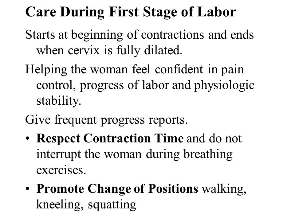 Care During First Stage of Labor Starts at beginning of contractions and ends when cervix is fully dilated. Helping the woman feel confident in pain c