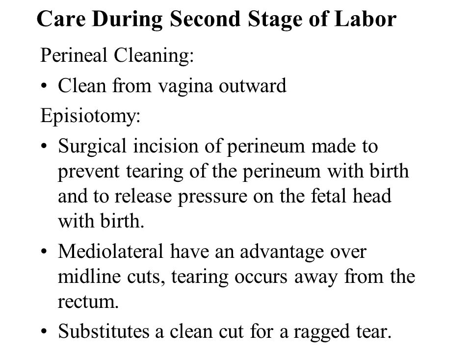 Care During Second Stage of Labor Perineal Cleaning: Clean from vagina outward Episiotomy: Surgical incision of perineum made to prevent tearing of th