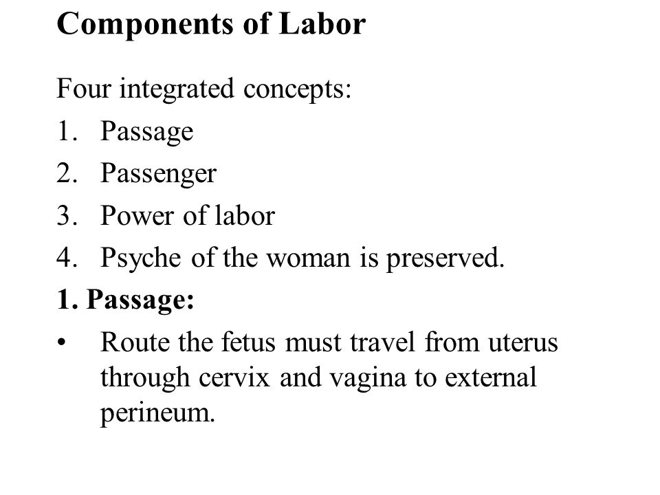 Components of Labor Four integrated concepts: 1.Passage 2.Passenger 3.Power of labor 4.Psyche of the woman is preserved. 1. Passage: Route the fetus m