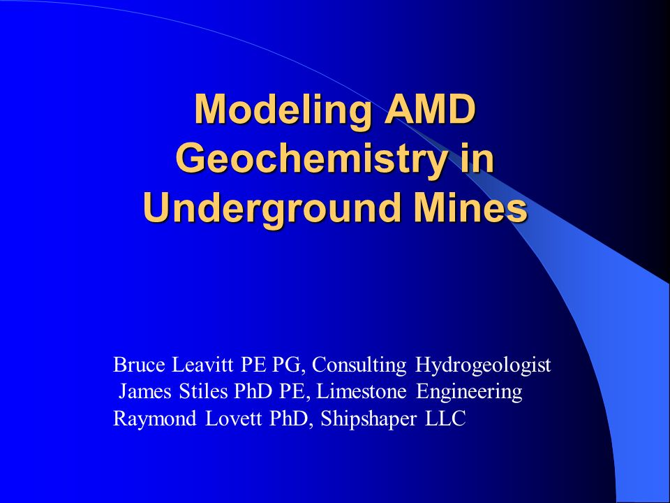 Modeling AMD Geochemistry in Underground Mines Bruce Leavitt PE PG, Consulting Hydrogeologist James Stiles PhD PE, Limestone Engineering Raymond Lovet