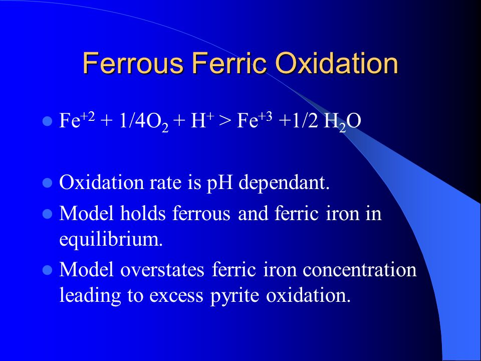 Ferrous Ferric Oxidation Fe +2 + 1/4O 2 + H + > Fe +3 +1/2 H 2 O Oxidation rate is pH dependant. Model holds ferrous and ferric iron in equilibrium. M