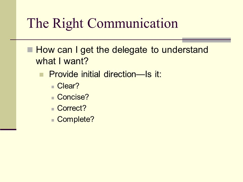 Copyright © 2006 Elsevier, Inc. All rights reserved The Right Communication How can I get the delegate to understand what I want? Provide initial dire