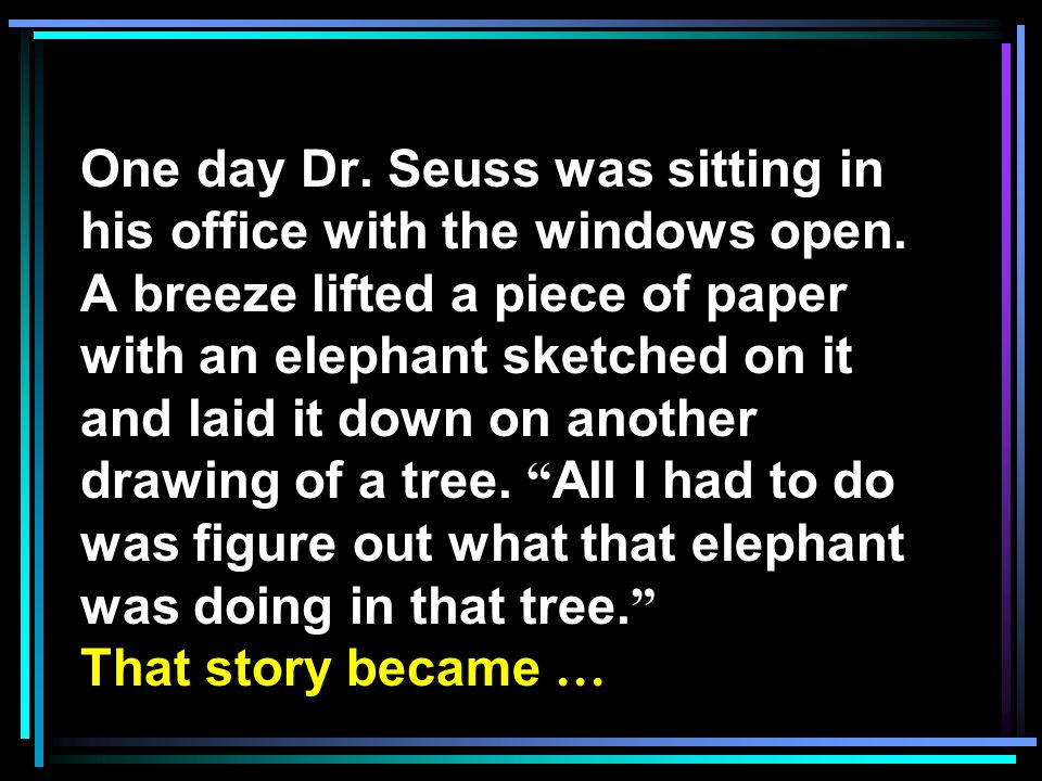 One day Dr. Seuss was sitting in his office with the windows open. A breeze lifted a piece of paper with an elephant sketched on it and laid it down o