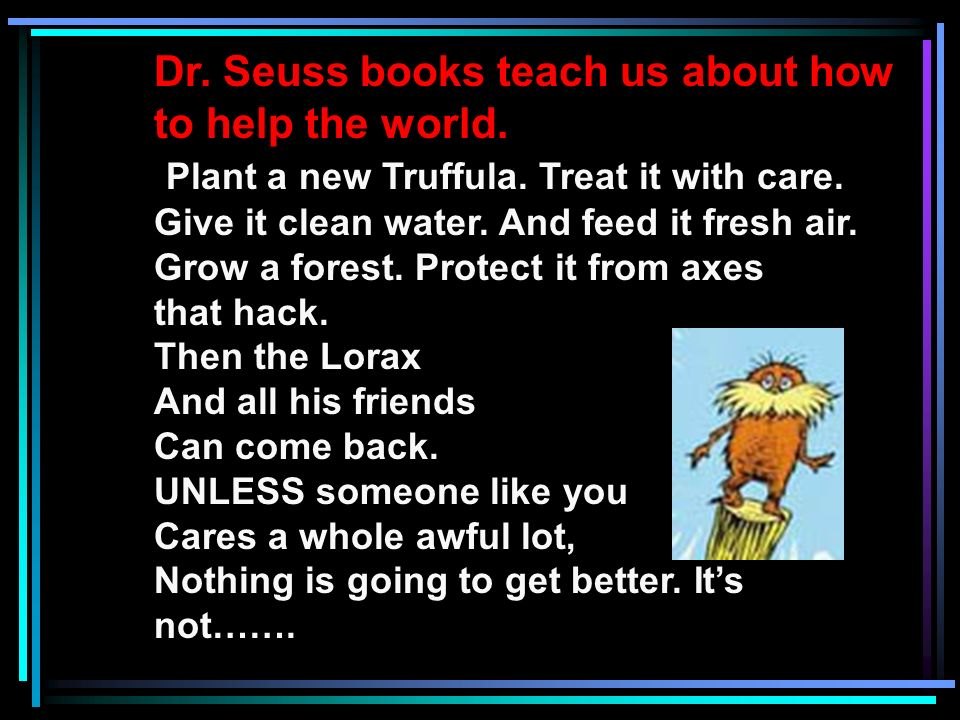 Dr. Seuss books teach us about how to help the world. Plant a new Truffula. Treat it with care. Give it clean water. And feed it fresh air. Grow a for
