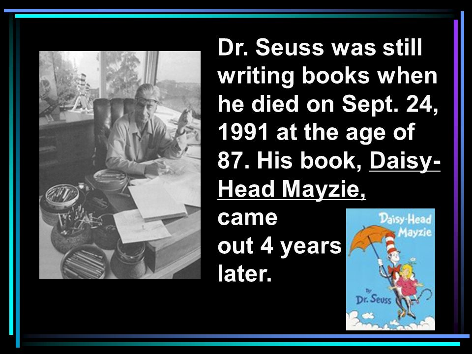 Dr. Seuss was still writing books when he died on Sept. 24, 1991 at the age of 87. His book, Daisy- Head Mayzie, came out 4 years later.