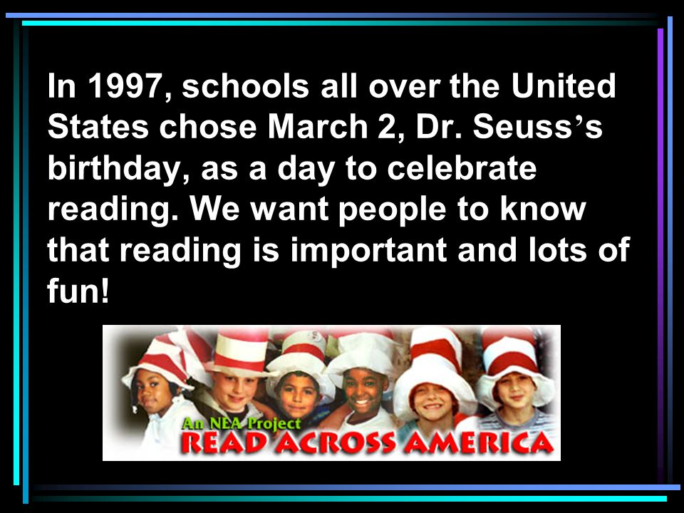 In 1997, schools all over the United States chose March 2, Dr. Seuss s birthday, as a day to celebrate reading. We want people to know that reading is