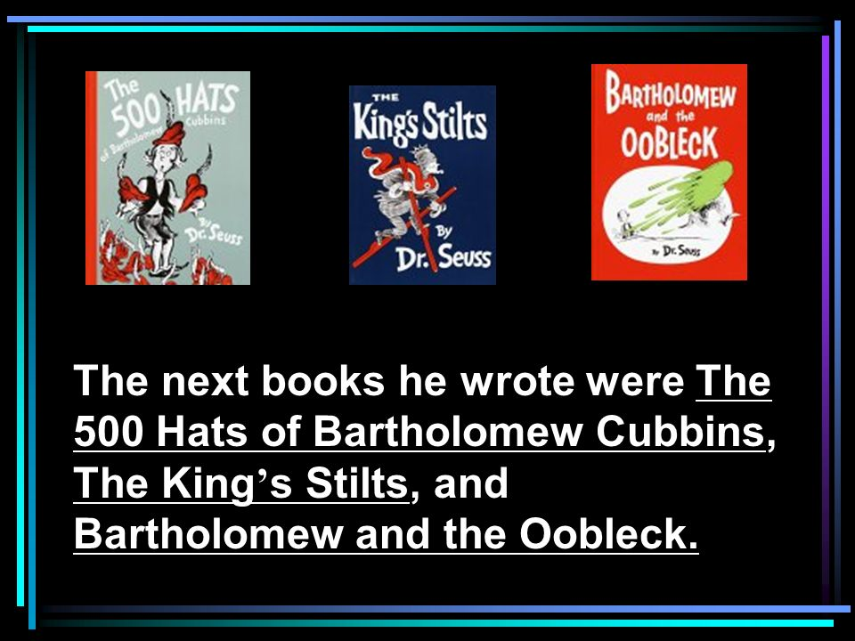 The next books he wrote were The 500 Hats of Bartholomew Cubbins, The King s Stilts, and Bartholomew and the Oobleck.