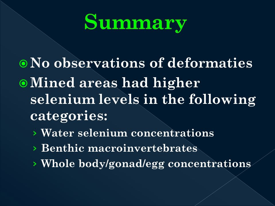 No observations of deformaties Mined areas had higher selenium levels in the following categories: Water selenium concentrations Benthic macroinvertebrates Whole body/gonad/egg concentrations