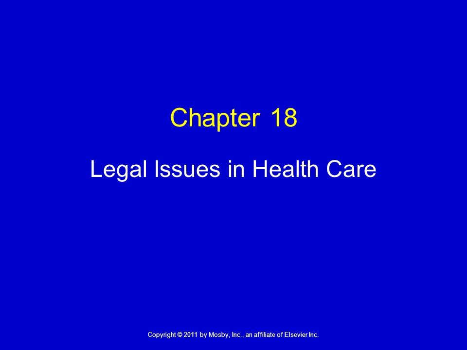 1 Copyright © 2011 by Mosby, Inc., an affiliate of Elsevier Inc. Chapter 18 Legal Issues in Health Care
