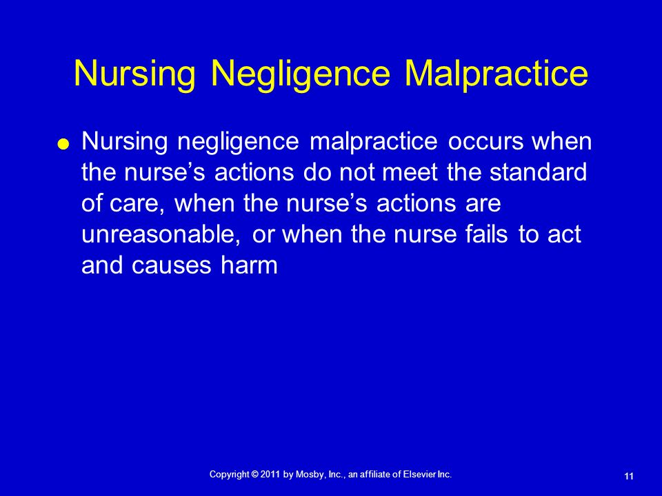 11 Copyright © 2011 by Mosby, Inc., an affiliate of Elsevier Inc. Nursing Negligence Malpractice Nursing negligence malpractice occurs when the nurses