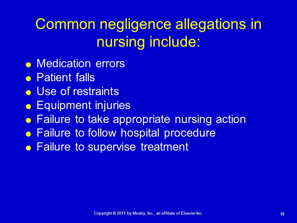 18 Copyright © 2011 by Mosby, Inc., an affiliate of Elsevier Inc. Common negligence allegations in nursing include: Medication errors Patient falls Us