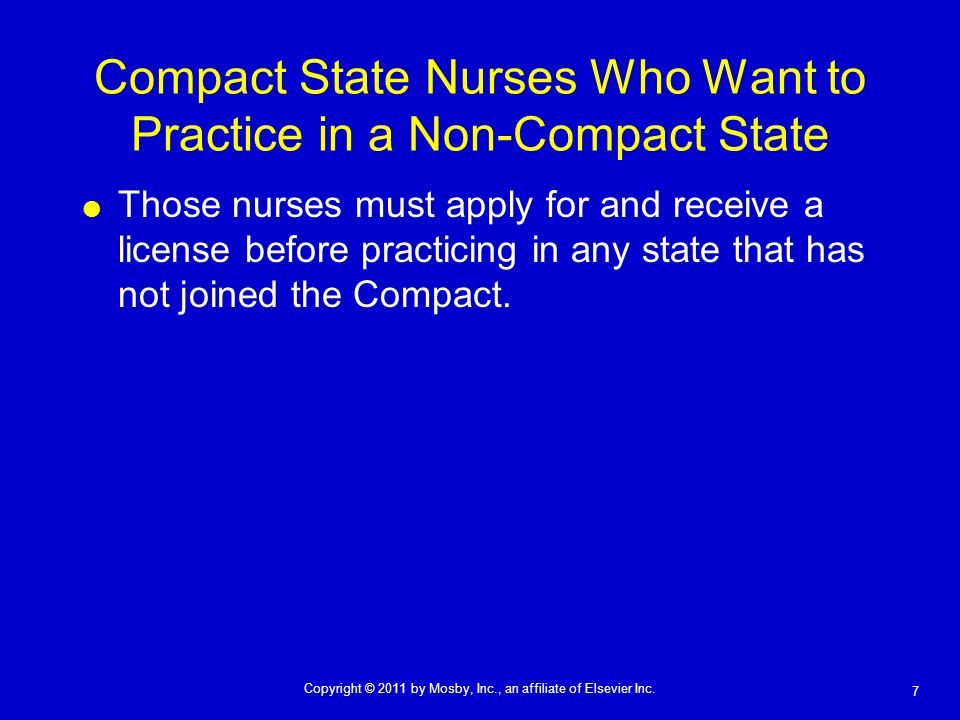 7 Copyright © 2011 by Mosby, Inc., an affiliate of Elsevier Inc. Compact State Nurses Who Want to Practice in a Non-Compact State Those nurses must ap