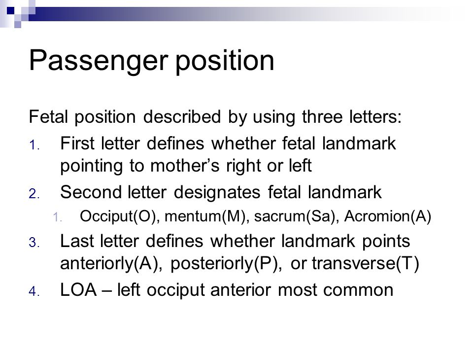 Passenger position Fetal position described by using three letters: 1. First letter defines whether fetal landmark pointing to mothers right or left 2