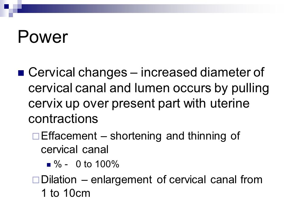 Power Cervical changes – increased diameter of cervical canal and lumen occurs by pulling cervix up over present part with uterine contractions Efface